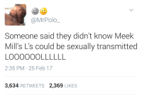 Blackpeopletwitter, Meek Mills, and Via: @MrPolo  Someone said they didn't know Meek  Mill's L's could be sexually transmitted  2:35 PM 25 Feb 17  3,634 RETWEETS 2,369 LIKES <p>When you feel that burning sensation (via /r/BlackPeopleTwitter)</p>