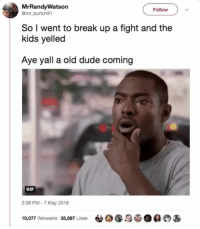 Blackpeopletwitter, Dude, and Gif: MrRandyWatson  @mr burton91  Follow  So l went to break up a fight and the  kids yelled  Aye yall a old dude coming  GIF  2:08 PM -7 May 2018  10,077 Retweets 35,897 Likes0& <p>Should have joined the fight after hearing that comment (via /r/BlackPeopleTwitter)</p>