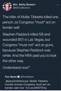 Guns, News, and Stephen: Mrs. Betty Bowers  @BettyBowers  The killer of Mollie Tibbetts killed one  person, so Congress *must* act on  border wall.  Stephen Paddock killed 58 and  wounded 851 in Las Vegas, but  Congress *must not* act on guns,  because Stephen Paddock was  white. And the NRA paid you to look  the other way.  Understand now?  Fox News @FoxNews  @jasoninthehouse: Mollie Tibbetts  murder proves Congress must act on  border wall now fxn.ws/2MOTEnq #HateLiberalsBiteMe