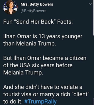 """Facts, Melania Trump, and Memes: Mrs. Betty Bowers  L1  @BettyBowers  Fun """"Send Her Back"""" Facts:  llhan Omar is 13 years younger  than Melania Trump.  But Ilhan Omar became a citizen  of the USA six years before  Melania Trump  And she didn't have to violate a  tourist visa or marry a rich """"client""""  to do it."""