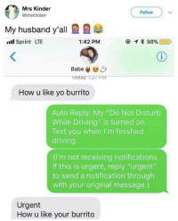 "Driving, Yo, and Sprint: Mrs Kinder  @MrsKinderr  Follow )  My husband y'all 22  ll Sprint LTE  1:42 PM  Today TZT PM  How u like yo burrito  Auto Reply: My ""Do Not Disturb  While Driving"" is turned on.  Text you when I'm finished  driving  (I'm not receiving notifications.  If this is urgent, reply ""urgent""  to send a notification through  with your original message.)  Urgent  How u like your burrito"