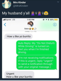 "Blackpeopletwitter, Driving, and Yo: Mrs Kinder  @MrsKinderr  My husband y'all e  .l Sprint LTE  1:42 PM  Babe&  oday TzT PM  How u like yo burrito  Auto Reply: My ""Do Not Disturb  While Driving"" is turned on.  Text you when I'm finished  driving  (I'm not receiving notifications.  If this is urgent, reply ""urgent'""  to send a notification through  with your original message.)  Urgent  How u like your burrito <p>How u like yo burrito (via /r/BlackPeopleTwitter)</p>"