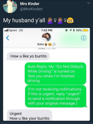 "Driving, Yo, and Sprint: Mrs Kinder  @MrsKinderr  My husband y'all e  .l Sprint LTE  1:42 PM  Babe&  oday TzT PM  How u like yo burrito  Auto Reply: My ""Do Not Disturb  While Driving"" is turned on.  Text you when I'm finished  driving  (I'm not receiving notifications.  If this is urgent, reply ""urgent'""  to send a notification through  with your original message.)  Urgent  How u like your burrito How u like yo burrito"