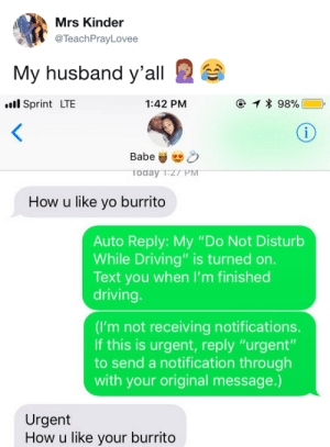 "Driving, Yo, and Sprint: Mrs Kinder  @TeachPrayLovee  My husband y'all   ll Sprint LTE  1:42 PM  Toda  How u like yo burrito  Auto Reply: My ""Do Not Disturb  While Driving"" is turned on  Text you when I'm finished  driving.  (I'm not receiving notifications.  If this is urgent, reply ""urgent""  to send a notification through  with your original message.)  Urgent  How u like your burrito"