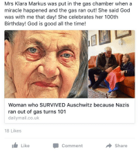 What about the 60 million who DID die during WW2?: Mrs Klara Markus was put in the gas chamber when a  miracle happened and the gas ran out! She said God  was with me that day! She celebrates her 100th  Birthday! God is good all the time!  Woman who SURVIVED Auschwitz because Nazis  ran out of gas turns 101  dailymail.co.uk  18 Likes  Like  Share What about the 60 million who DID die during WW2?