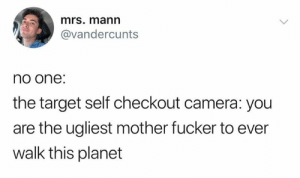 mother fucker: mrs. mann  @vandercunts  no one:  the target self checkout camera: you  are the ugliest mother fucker to ever  walk this planet