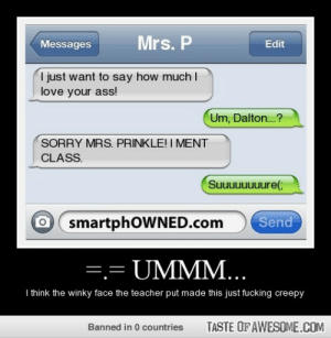 =.= ummm…http://omg-humor.tumblr.com: Mrs. P  Messages  Edit  I just want to say how much I  love your ass!  Um, Dalton.?  SORRY MRS. PRINKLE! I MENT  CLASS.  Suuuuuuuure(;  Send  smartphOWNED.com  =.= UMMM...  I think the winky face the teacher put made this just fucking creepy  TASTE OF AWESOME.COM  Banned in 0 countries =.= ummm…http://omg-humor.tumblr.com