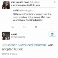 Fucking, Head, and Memes: mrs potato head  asuckinah  1h  a woman gave birth to you  multi  a Multi nuggetz  @We Need Feminlsm women are the  most useless things ever. Get over  yourselves. Fucking babies  multi  @Multi nugget z  Suckinah (aWeNeedFeminlsm  I was  adopted but ok  16/3/16, 1:18 AM LMFAO