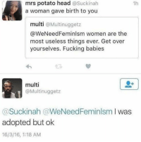 Fucking, Head, and Memes: mrs potato head  asuckinah  1h  a woman gave birth to you  multi  Multinuggetz  WeNeedFeminlsm women are the  most useless things ever. Get over  yourselves. Fucking babies  multi  @Multinuggetz  asuckinah @WeNeed Feminlsm I was  adopted but ok  16/3/16, 1:18 AM