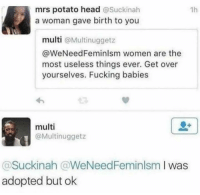Fucking, Head, and Potato: mrs potato head @Suckinah  a woman gave birth to you  1h  multi @Multinuggetz  @WeNeedFeminlsm women are the  most useless things ever. Get over  yourselves. Fucking babies  multi  @Multinuggetz  Suckinah @WeNeedFeminlsm I was  adopted but ok