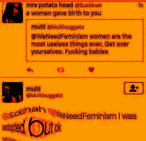 Fucking, Head, and Potato: mrs potato head @Suckinah  a woman gave birth to you  1h  multi @Multinuggetz  @WeNeedFeminlsm women are the  most useless things ever Get over  yourselves. Fucking babies  multi  @Multinuggetz  kina  NeNeedFeminlsm I was  tok  adopte  16