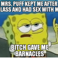 Ms Puff: MRS. PUFF KEPT ME AFTER  LASS AND HAD SEX WITH M  BITCH GAVE ME  BARNACLES