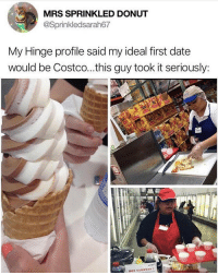 Some girls want flowers. Some want ridiculously expensive sushi. SOME JUST WANT TO WANDER AROUND COSTCO SCARFING FREE SAMPLES @hinge: MRS SPRINKLED DONUT  @Sprinkledsarah67  My Hinge profile said my ideal first date  would be Costco...this guy took it seriously: Some girls want flowers. Some want ridiculously expensive sushi. SOME JUST WANT TO WANDER AROUND COSTCO SCARFING FREE SAMPLES @hinge