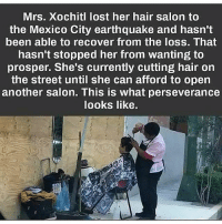 🇲🇽 Perseverance determination: Mrs. Xochitl lost her hair salon to  the Mexico City earthquake and hasn't  been able to recover from the loss. That  hasn't stopped her from wanting to  prosper. She's currently cutting hair on  the street until she can afford to open  another salon. This is what perseverance  looks like. 🇲🇽 Perseverance determination