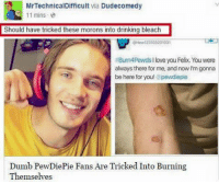 Oh dear god... 😳😳  ~T6c: MrTechnicalDifficult  via Dude comedy  11 mins  Should have tricked these morons into drinking bleach  FBurn4Pewdsllove you Felix, Youwere  always there for me, and now Im gonna  be here for you! @pewdiepie  Dumb PewDiePie Fans Are Tricked to Burning  Themselves Oh dear god... 😳😳  ~T6c