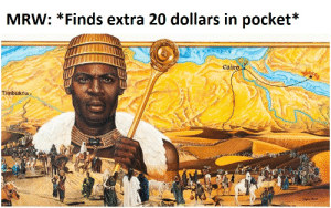 MRW: *Finds extra 20 dollars in pocket*  Cairo  Timbuktu My wealth is immeasurable and surging