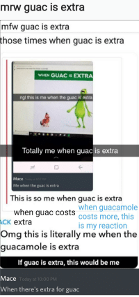 Guacamole, Mfw, and Mrw: mrw guac is extra  mfw  guac is extra  those times when guac is extra  WHEN GUAC IS EXTRA  ngl this is me when the guac is extra  lotally me when guac is extra  Mace  Me when the guac is extra  This is so me when guac is extra  when guac costs costs more, this  when guacamole  CK extra  is my reaction  Omg  this is literally me when the  guacamole  is extra  If guac is extra, this would be me  Mace  Today at 10:00 PM  When there's extra for guac