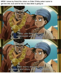 Jotaro: MRW I show my friend the Jotaro vs Elder D'Arby poker scene to  get him into JoJo and he has no idea what is going on  Boy, you don't need to  understand what's going on  Don't worry about a thing  Just watch and enjoy the show normally