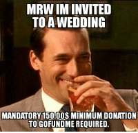 Funny, Mrw, and Wedding: MRW IMINVITED  TO WEDDING  MANDATORY 150.00$ MINIMUMDONATION  TO GO  REQUIRED. Tacky as Hell trend