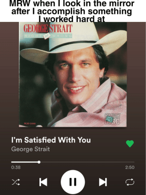 Why thank you George!: MRW when I look in the mirror  after I accomplish something  I worked hard at  GEO GE STRAIT  R.IGHT  WRONG  or  COMPACT  PRIC  MCAD-31068  I'm Satisfied With You  George Strait  0:38  2:50  K  II Why thank you George!