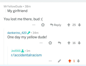 Dude, Lost, and Girlfriend: MrYellowDude 38m  My girlfriend  You lost me there, bud :(  * Reply 會25  dankerino 42034m  One day my yellow dude!  0勺會16 ↓  Jed566 . 1m  r/accidentalracism Man doesn't have girlfriend