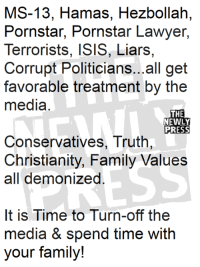 ms 13: MS-13, Hamas, Hezbollah,  Pornstar, Pornstar Lawyer,  Terrorists, ISIS, Liars,  Corrupt Politicians...all get  favorable treatment by the  media  THE  NEWLY  PRESS  Conservatives, Truth  Christianity, Family Values  all demonized  It is Time to Turn-off the  media & spend time with  your family!