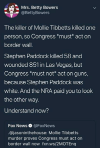 Guns, News, and Stephen: Ms. Betty Bowers  @BettyBowers  The killer of Mollie Tibbetts killed one  person, so Congress *must* act on  border wall.  Stephen Paddock killed 58 and  wounded 851 in Las Vegas, but  Congress *must not* act on guns,  because Stephen Paddock was  white. And the NRA paid you to look  the other way.  Understand now?  Fox News @FoxNews  @jasoninthehouse: Mollie Tibbetts  murder proves Congress must act on  border wall now fxn.ws/2MOTEnq