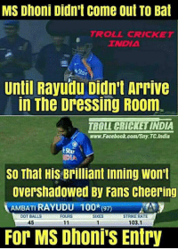 Memes, The Dress, and Troll: MS Dhoni Didn't come out TO Bat  TROLL CRICKET  TNDIA  ar  Until Rayudu Didn't Arrive  In The DresSing R00m.  TBOLL CRICKET INDIA  www.Facebook.com/Sny.TC.India  SO That His Brilliant inning Won't  Overshadowed By Fans cheering  AMBATI RAYUDU  100*(97)  DOT BALLS  SIXES  STRIKE RATE  FOURS  45  103.1  11  For MS Dhoni's Entry Great!