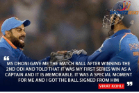 MS Dhoni signed and gave the match ball to skipper Virat Kohli after the 2nd ODI at Cuttack: MS DHONI GAVE ME THE MATCH BALL AFTER WINNING THE  2ND ODI AND TOLDTHAT IT WAS MY FIRST SERIES WIN AS A  CAPTAIN AND IT IS MEMORABLE. IT WAS A SPECIAL MOMENT  FOR ME ANDIGOT THE BALL SIGNED FROM HIM  VIRAT KOHLI MS Dhoni signed and gave the match ball to skipper Virat Kohli after the 2nd ODI at Cuttack