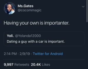 Android, Dank, and Dating: Ms.Gates  @cocommagic  Having your own is importanter.  Yoli. @Yolanda12000  Dating a guy with a car is important.  2:14 PM- 2/9/19 Twitter for Android  9,997 Retweets 20.4K Likes I said can I get a Amen by MassCommPerson MORE MEMES