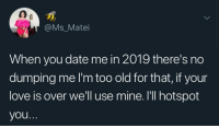 Dank, Love, and Memes: @Ms_Matei  When you date me in 2019 there's no  dumping me I'm too old for that, if your  love is over we'll use mine. I'll hotspot  you danktoday:  Come tether to my love hotspot by jnr_jinx MORE MEMES