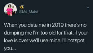 Dank, Love, and Memes: @Ms_Matei  When you date me in 2019 there's no  dumping me I'm too old for that, if your  love is over we'll use mine. I'll hotspot  you Come tether to my love hotspot by jnr_jinx MORE MEMES