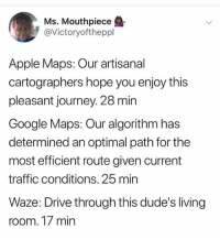 Apple, Google, and Journey: Ms. Mouthpiece  @Victoryoftheppl  Apple Maps: Our artisanal  cartographers hope you enjoy this  pleasant journey. 28 min  Google Maps: Our algorithm has  determined an optimal path for the  most efficient route given current  traffic conditions. 25 min  Waze: Drive through this dude's living  room. 17 min Waze doesn't play.