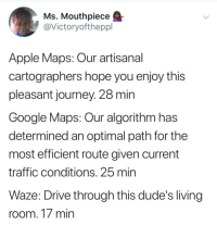 "<p>I&rsquo;ll be there in 5min via /r/memes <a href=""http://ift.tt/2FQgUuM"">http://ift.tt/2FQgUuM</a></p>: Ms. Mouthpiece  @Victoryoftheppl  Apple Maps: Our artisanal  cartographers hope you enjoy this  pleasant journey. 28 min  Google Maps: Our algorithm has  determined an optimal path for the  most efficient route given current  traffic conditions. 25 mirn  Waze: Drive through this dude's living  room. 17 min <p>I&rsquo;ll be there in 5min via /r/memes <a href=""http://ift.tt/2FQgUuM"">http://ift.tt/2FQgUuM</a></p>"