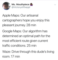 "<p>I&rsquo;ll be there in 5 min via /r/memes <a href=""http://ift.tt/2nxLeD9"">http://ift.tt/2nxLeD9</a></p>: Ms, Mouthpiece  @Victoryoftheppl  Apple Maps: Our artisanal  cartographers hope you enjoy this  pleasant journey. 28 min  Google Maps: Our algorithm has  determined an optimal path for the  most efficient route given current  traffic conditions. 25 min  Waze: Drive through this dude's living  room. 17 min <p>I&rsquo;ll be there in 5 min via /r/memes <a href=""http://ift.tt/2nxLeD9"">http://ift.tt/2nxLeD9</a></p>"