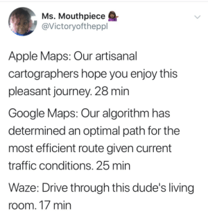 I'll be there in 5 min by GoldenLizardYT FOLLOW 4 MORE MEMES.: Ms. Mouthpiece  @Victoryoftheppl  Apple Maps: Our artisanal  cartographers hope you enjoy this  pleasant journey. 28 min  Google Maps: Our algorithm has  determined an optimal path for the  most efficient route given current  traffic conditions. 25 min  Waze: Drive through this dude's living  room. 17 min I'll be there in 5 min by GoldenLizardYT FOLLOW 4 MORE MEMES.