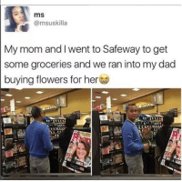 Dad, Dank, and Flowers: ms  @msuskilla  My mom andI went to Safeway to get  some groceries and we ran into my dad  buying flowers for her