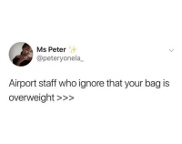 Who, Rare, and Staff: Ms Peter  @peteryonela_  Airport staff who ignore that your bag is  overweight >>> They're rare but they're there