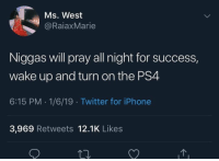 Iphone, Ps4, and Twitter: Ms. West  @RaiaxMarie  Niggas will pray all night for success,  wake up and turn on the PS4  6:15 PM 1/6/19 Twitter for iPhone  3,969 Retweets 12.1K Likes For real though 🤣🤦‍♂️ https://t.co/gJjGsIyHyA