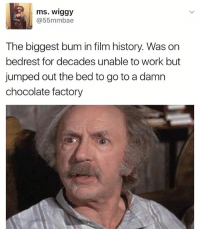Fuck grandpa Joe: ms. Wiggy  @55mmbae  The biggest bum in film history Was on  bedrest for decades unable to work but  jumped out the bed to go to a damn  chocolate factory Fuck grandpa Joe