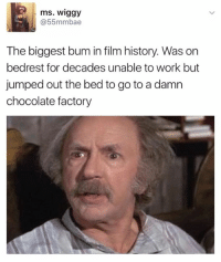 film history: ms. Wiggy  @55mmbae  The biggest bum in film history. Was on  bedrest for decades unable to work but  jumped out the bed to go to a damn  chocolate factory