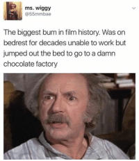 Grandpa Joe played the long game.: ms. Wiggy  55mmbae  The biggest bum in film history. Was on  bedrest for decades unable to work but  jumped out the bed to go to a damn  chocolate factory Grandpa Joe played the long game.