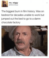 film history: ms. Wiggy  55mmbae  The biggest bum in film history. Was on  bedrest for decades unable to work but  jumped out the bed to go to a damn  chocolate factory