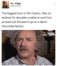 <p>Grandpa Joe! (via /r/BlackPeopleTwitter)</p>: ms. wiggy  @55mmbae  The biggest bum in film history. Was on  bedrest for decades unable to work but  jumped out the bed to go to a damn  chocolate factory <p>Grandpa Joe! (via /r/BlackPeopleTwitter)</p>