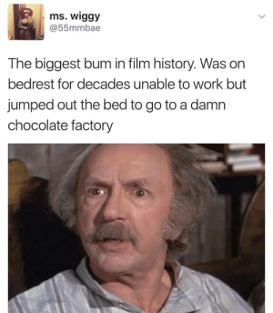 Grandpa Joe!: ms. wiggy  @55mmbae  The biggest bum in film history. Was on  bedrest for decades unable to work but  jumped out the bed to go to a damn  chocolate factory Grandpa Joe!