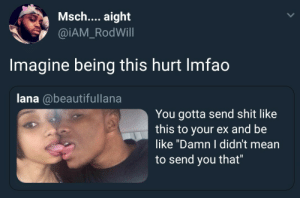 """Be Like, Shit, and Yeah: Msch.... aight  @iAM_RodWill  Imagine being this hurt Imfao  lana @beautifullana  You gotta send shit like  this to your ex and be  like """"Damn I didn't mean  to send you that"""" Yeah, he hasnt moved on"""