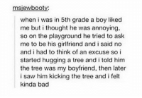 Bad, Memes, and Saw: msiewbootv:  when i was in 5th grade a boy liked  me but i thought he was annoying,  so on the playground he tried to ask  me to be his girlfriend and i said no  and i had to think of an excuse so i  started hugging a tree and i told him  the tree was my boyfriend, then later  i saw him kicking the tree and i felt  kinda bad tree hugger https://t.co/Lm8n94QJdQ