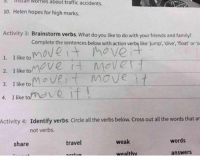 traffic accident: mskan worries about traffic accidents.  10. Helen hopes for high marks.  Activity 3: Brainstorm verbs. What do you like to do with your friends and family?  Complete the sentences below with action verbs like jump, dive, float or sw  move  1. I like to  Ve  2. I like to  3. I like to  m ve t mOVe  4 like tom  it  Activity 4  Identify verbs. Circle all the verbs below. cross out all the words that ar  not verbs.  words  weak  travel  share  answers