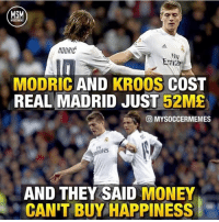 Memes, Money, and Real Madrid: MSM  MODRIC  Fly  mia  MODRIC AND KROOS COST  REAL MADRID JUST 52ME  回MYSOCCERMEMES  rates  AND THEY SAID MONEY  CAN'T BUY HAPPINESS 52 million for them 😳😱 @mysoccermemes