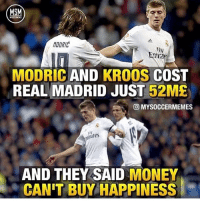 Memes, Money, and Real Madrid: MSM  MODRIC  Fly  TTI  ia  MODRIC AND KROOS COST  REAL MADRID JUST 52ME  回MYSOCCERMEMES  ares  AND THEY SAID MONEY  CAN'T BUY HAPPINESS 52 million.......🔥😳 Follow @memesofootball